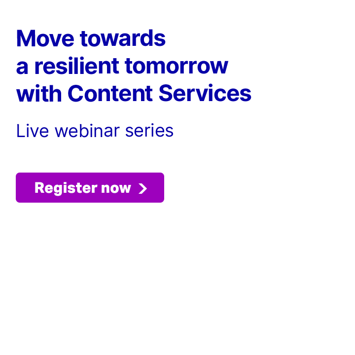 LIVE WEBINAR SERIES: Move towards a resilient tomorrow with Content Services. Register now