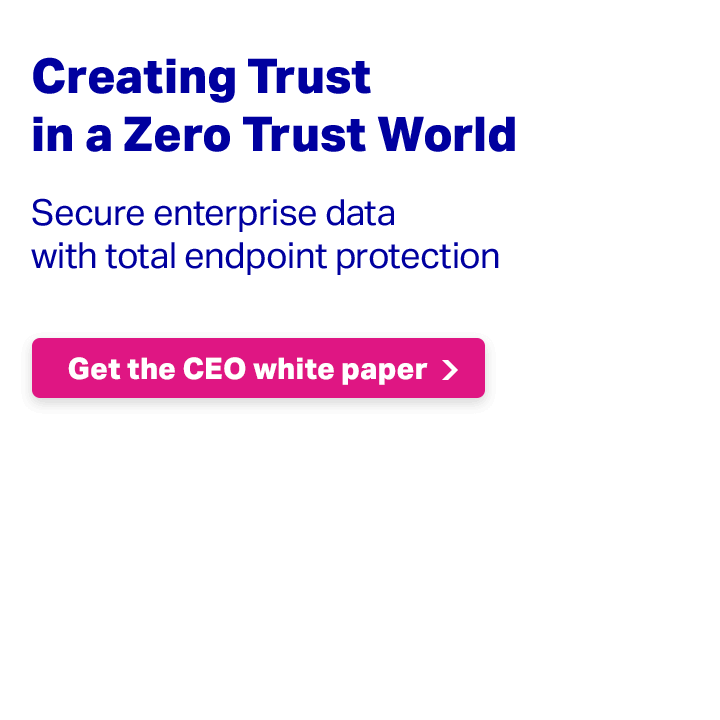 Creating Trust in a Zero Trust World - Protect data with the power of cybersecurity solutions that deliver total endpoint protection. Get the CEO white paper